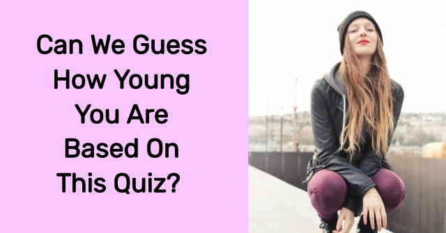 Can We Guess How Young You Are Based On This Quiz?