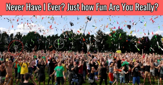 Never Have I Ever? Just How Fun Are You Really?