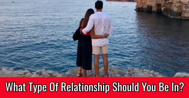 What Type Of Relationship Should You Be In?