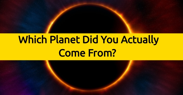 Which Planet Did You Actually Come From?