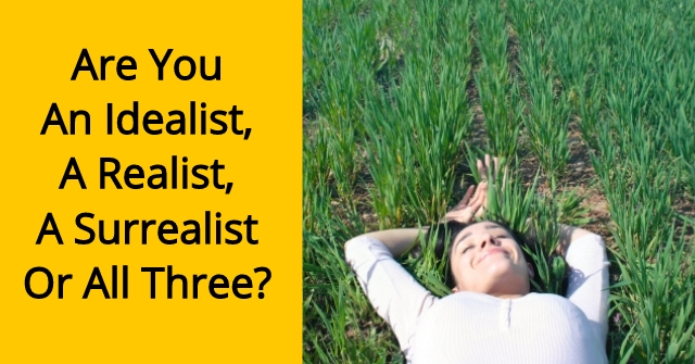 Are You An Idealist, A Realist, A Surrealist Or All Three?