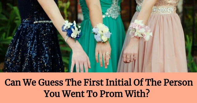 Can We Guess The First Initial Of The Person You Went To Prom With?