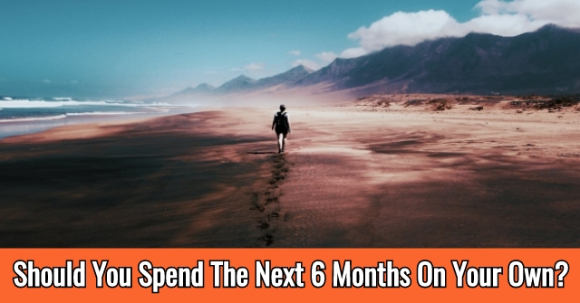 Should You Spend The Next 6 Months On Your Own?