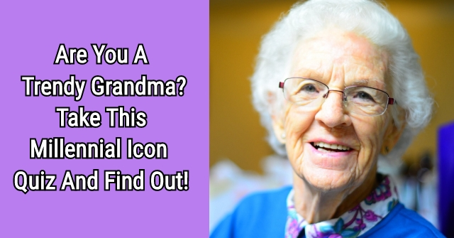 Are You A Trendy Grandma? Take This Millennial Icon Quiz And Find Out!