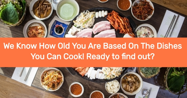 We Know How Old You Are Based On The Dishes You Can Cook! Ready To Find Out?