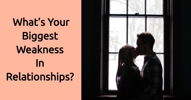 What's Your Biggest Weakness In Relationships?