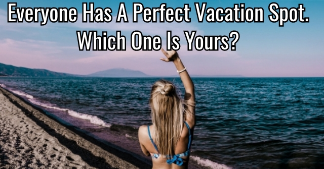 Everyone Has A Perfect Vacation Spot. Which One Is Yours?