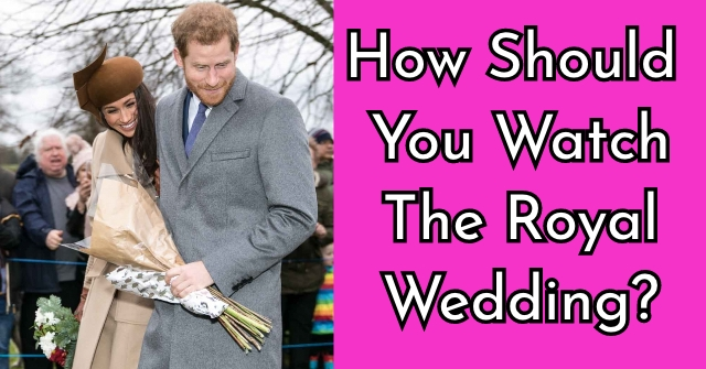How Should You Watch The Royal Wedding?