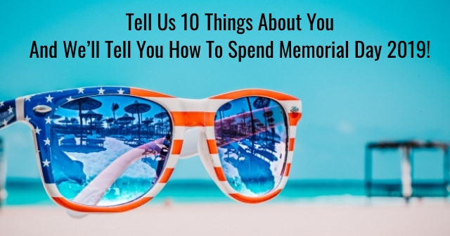 Tell Us 10 Things About You And We'll Tell You How To Spend Memorial Day 2019!
