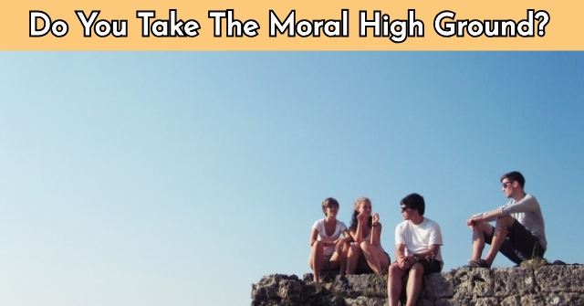 Do You Take The Moral High Ground?