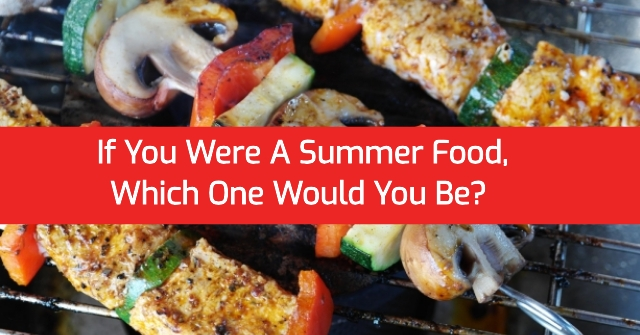 If You Were A Summer Food, Which One Would You Be?