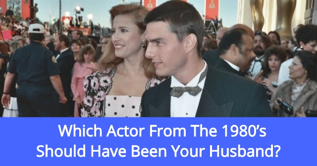 Which Actor From The 1980's Should Have Been Your Husband?