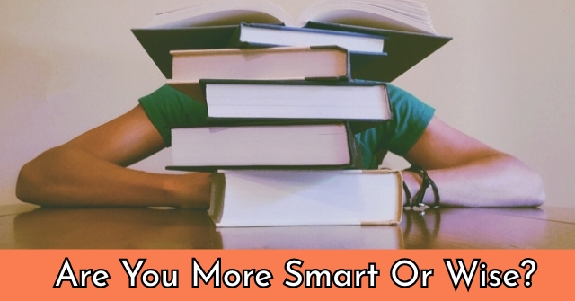 Are You More Smart Or Wise?