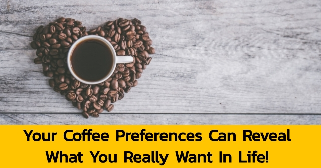 Your Coffee Preferences Can Reveal What You Really Want In Life!