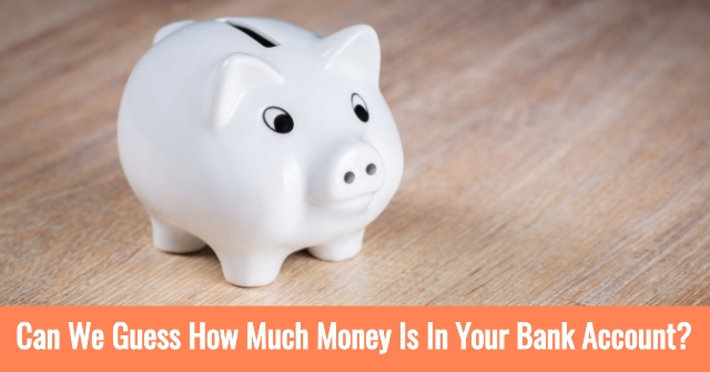 Can We Guess How Much Money Is In Your Bank Account?