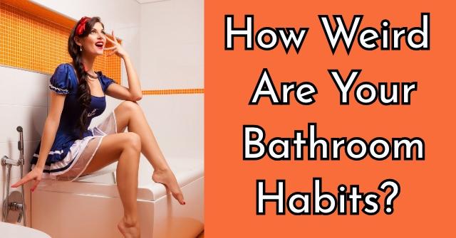 How Weird Are Your Bathroom Habits?