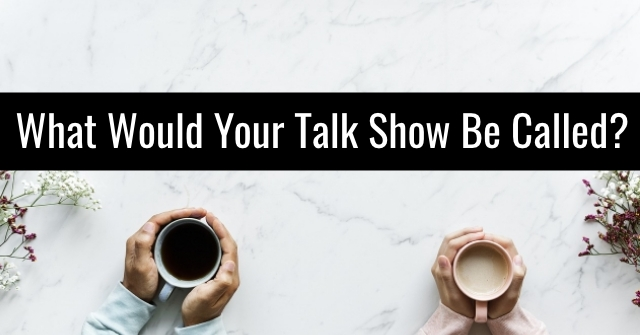 What Would Your Talk Show Be Called?