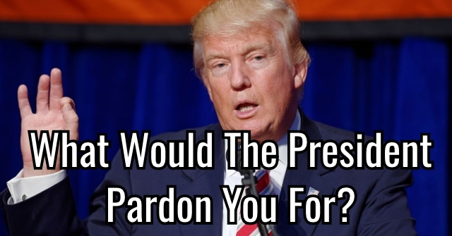 What Would The President Pardon You For?