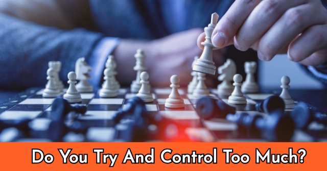 Do You Try And Control Too Much?