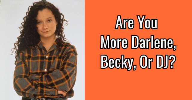 Are You More Darlene, Becky, Or DJ?