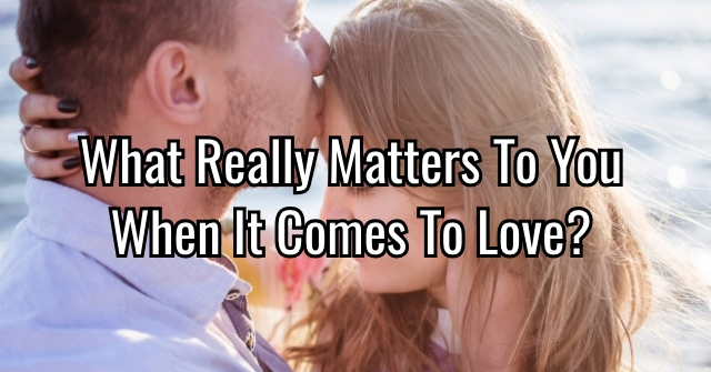 What Really Matters To You When It Comes To Love?