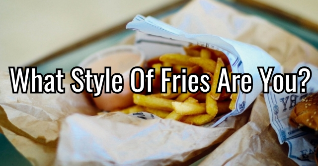 What Style Of Fries Are You?