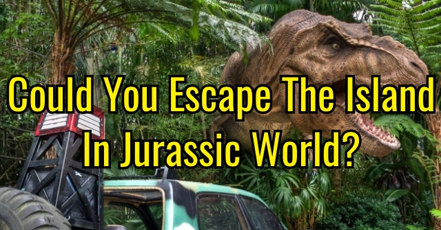 Could You Escape The Island In Jurassic World?