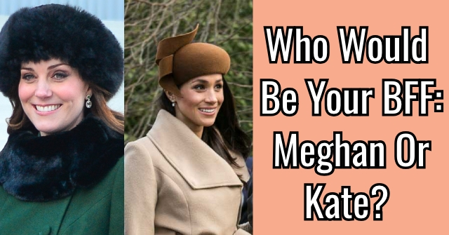 Who Would Be Your BFF: Meghan or Kate?