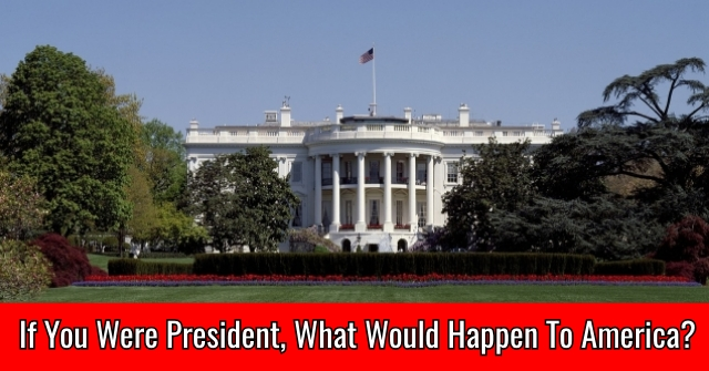 If You Were President, What Would Happen To America?