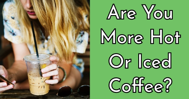 Are You More Hot Or Iced Coffee?