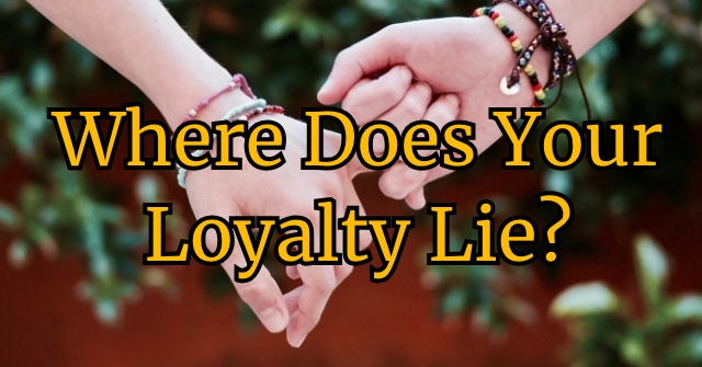 Where Does Your Loyalty Lie?