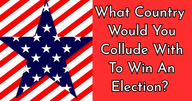 What Country Would You Collude With To Win An Election?