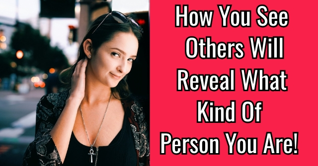 How You See Others Will Reveal What Kind Of Person You Are!