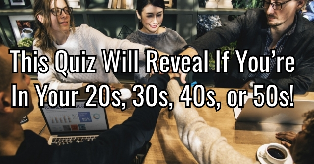 This Quiz Will Reveal If You're In Your 20s, 30s, 40s, or 50s!