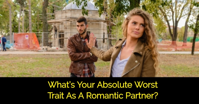 What's Your Absolute Worst Trait As A Romantic Partner?