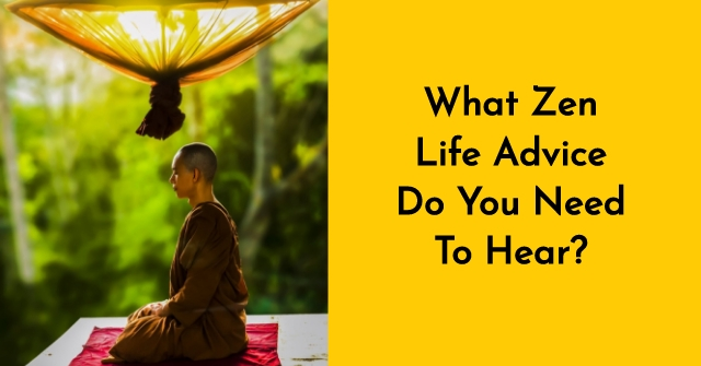 What Zen Life Advice Do You Need To Hear?