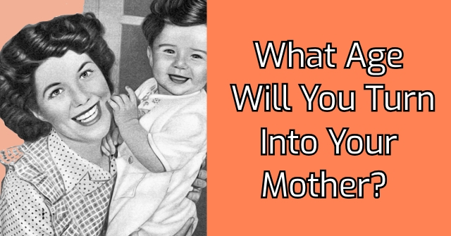 What Age Will You Turn Into Your Mother?