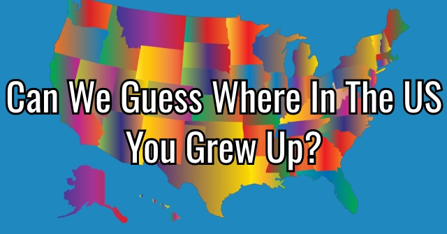 Can We Guess Where In The US You Grew Up?