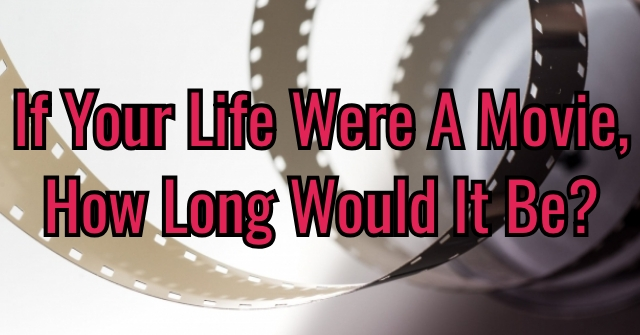 If Your Life Were A Movie, How Long Would It Be?