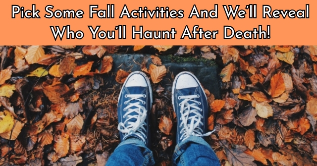 Pick Some Fall Activities And We'll Reveal Who You'll Haunt After Death!