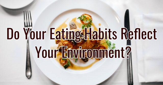 Do Your Eating Habits Reflect Your Environment?