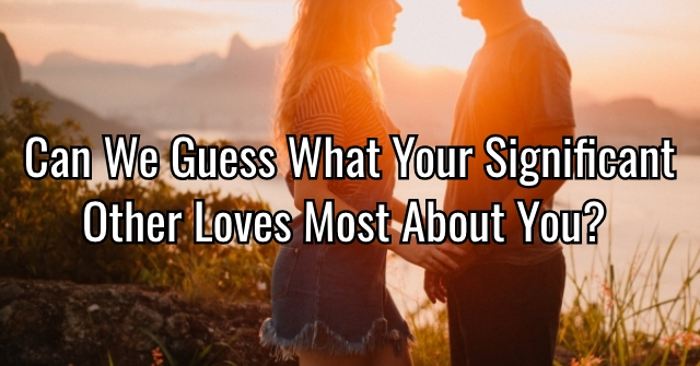Can We Guess What Your Significant Other Loves Most About You?