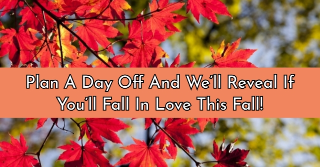 Plan A Day Off And We'll Reveal If You'll Fall In Love This Fall!
