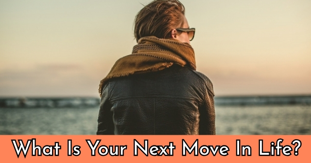 What Is Your Next Move In Life?