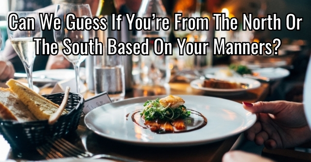 Can We Guess If You're From The North or the South Based On Your Manners?