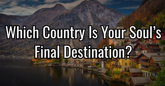 Which Country Is Your Soul's Final Destination?