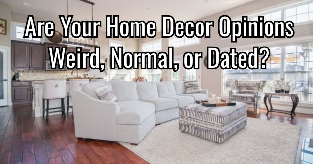 Are Your Home Decor Opinions Weird, Normal, or Dated?