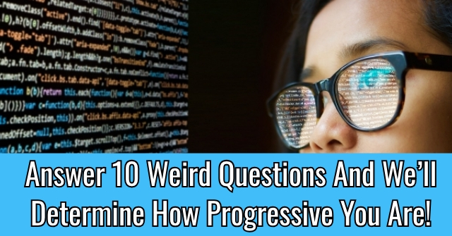 Answer 10 Weird Questions And We'll Determine How Progressive You Are!