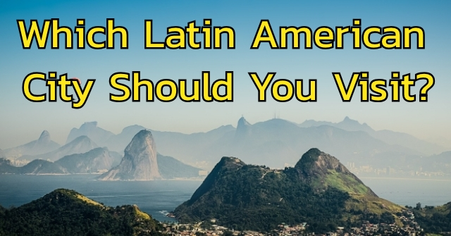 Which Latin American City Should You Visit?