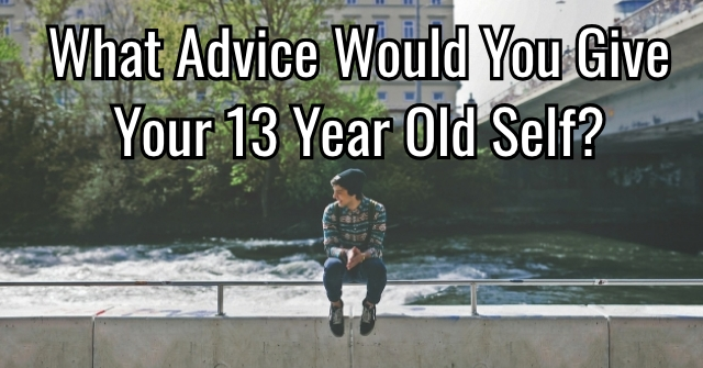 What Advice Would You Give Your 13 Year Old Self?